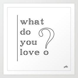 what do you love? Art Print