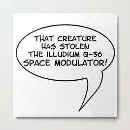 That creature has stolen the Illudium Q-36 Space Modulator Metal Print