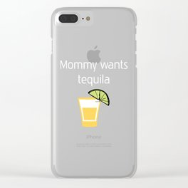 Mommy wants Tequila Hard Liquor Relaxation T-Shirt Clear iPhone Case