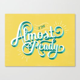 I'm Almost Ready Canvas Print
