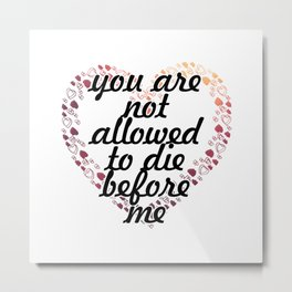 you are not allowed to die before me Metal Print