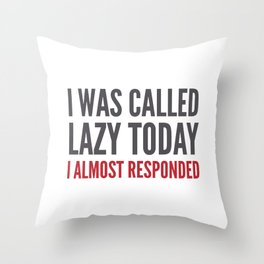 I was called lazy today I almost responded Throw Pillow