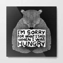 I'm Sorry For What I Said When I Was Hungry (Black) Metal Print