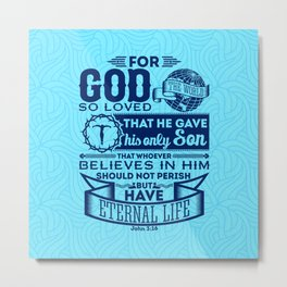 For God so loved the world that he gave his one and only Son, that whoever believes in him shall not Metal Print