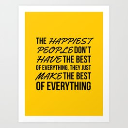 The Happiest People Don't Have the Best of Everything, They Just Make the Best of Everything Yellow Art Print