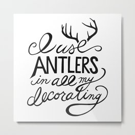 I Use Antlers in All My Decorating Metal Print