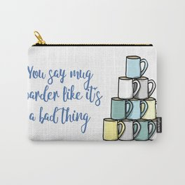 You Say Mug Hoarder... Carry-All Pouch