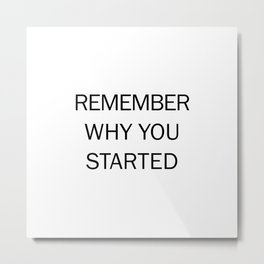 REMEMBER WHY YOU STARTED Metal Print