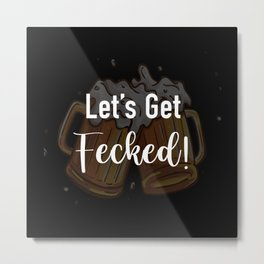 Let's Get Fecked - Funny Gift For St Patricks Day! Metal Print