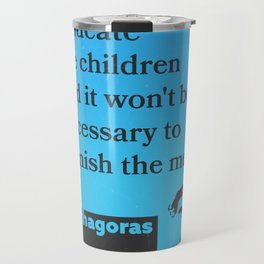 """Pythagoras """"Educate the children and it won't be necessary to punish the men."""" Travel Mug"""