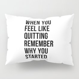 When You Feel Like Quitting Remember Why You Started Pillow Sham