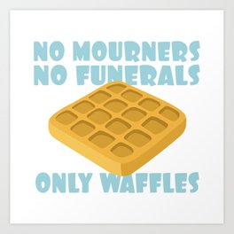No Mourners No Funerals Only Waffles Art Print
