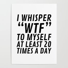 I Whisper WTF to Myself at Least 20 Times a Day Poster