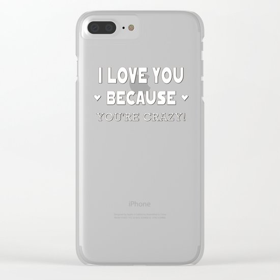 I Love You Because You're Crazy! Clear iPhone Case