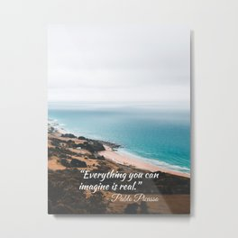 Everything you can imagine is real. Pablo P. quote Metal Print