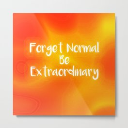 Forget Normal Be Extraordinary Metal Print
