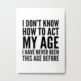 I DON'T KNOW HOW TO ACT MY AGE I HAVE NEVER BEEN THIS AGE BEFORE Metal Print