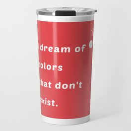 """""""I dream in colors that don't exist"""" Travel Mug"""
