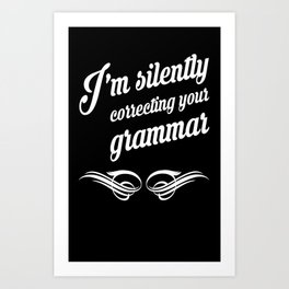 I'm silently correcting your grammar clever funny t-shirt Art Print