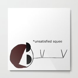 *unsatisfied squee Metal Print