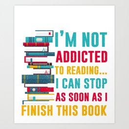 I'm Not Addicted To Reading I Can Stop As Soon As I Finish This Book Art Print