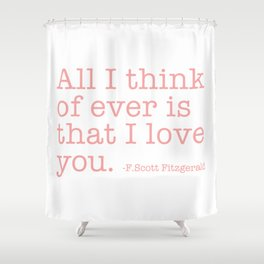All I think of ever that I love you - Fitzgerald quote Shower Curtain