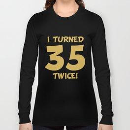 I Turned 35 Twice! Funny 70th Birthday Long Sleeve T-shirt