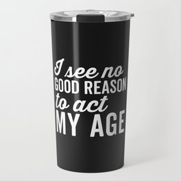 Reason Act My Age Funny Quote Travel Mug