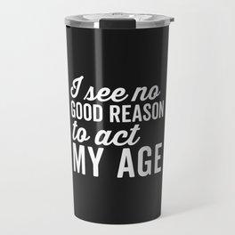 Reason Act My Age Funny Quote Travel Mug