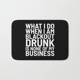 What I Do When I am Blackout Drunk is None of My Business (Black & White) Bath Mat
