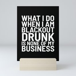 What I Do When I am Blackout Drunk is None of My Business (Black & White) Mini Art Print