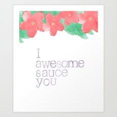 I AWESOME SAUCE YOU Art Print