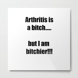 Arthritis is a bitch...but I am bitchier!!! Metal Print