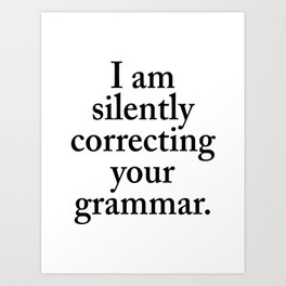 I am silently correcting your grammar Art Print