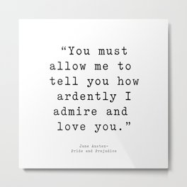 You must allow me to tell you how ardently I admire and love you. Pride and Prejudice Metal Print