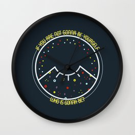 IF YOU ARE NOT GONNA BE YOURSELF WHO IS GONNA BE? Wall Clock