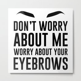 don't worry about me. worry about your eyebrows Metal Print