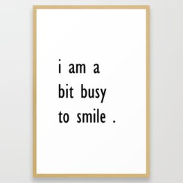 i am a bit busy to smile . home decor Framed Art Print