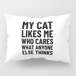 My Cat Likes Me Who Cares What Anyone Else Thinks Pillow Sham