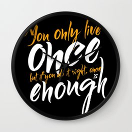 You only live once, but if you do it right, once is enough Wall Clock