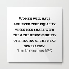 """the Notorious RBG - The Supreme Court Justice Ruth Bader Ginsburg quote """"Women will have achieved true equality when men share with them the responsibility of bringing up the next generation. Metal Print"""