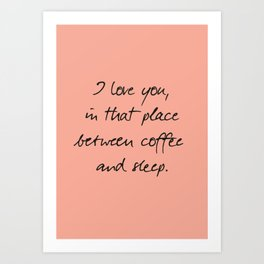 I love you, between coffee, sleep, romantic handwritten quote, humor sentence for free woman and man Art Print