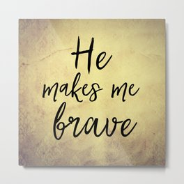 He Makes Me Brave Quote Metal Print