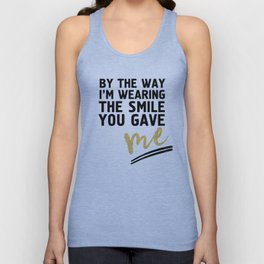 BY THE WAY I'M WEARING THE SMILE YOU GAVE ME - cute relationship quote Unisex Tank Top