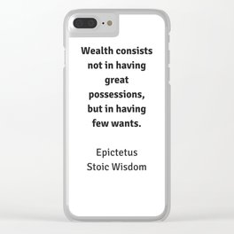 Stoic Wisdom - Philosophy Quotes - Epictetus - Wealth consists not in having great possessions but i Clear iPhone Case