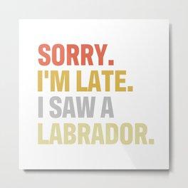 Sorry I'm Late. I Saw A Labrador Dog for Dog Lovers Metal Print