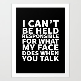 I Can't Be Held Responsible For What My Face Does When You Talk (Black & White) Art Print