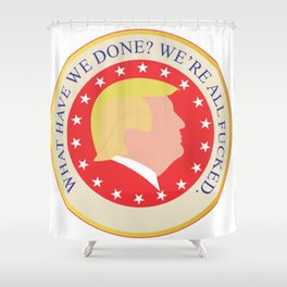 What Have We Done? We're All Fucked. Shower Curtain