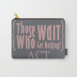 Those who wait get nothing! Carry-All Pouch