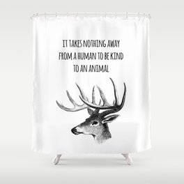 It takes nothing away from a human to be kind to an animal - Animal rights Quote  Shower Curtain